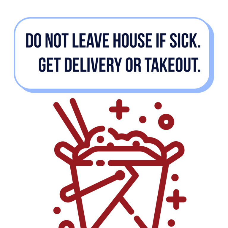 do not leave house if sick. get delivery or takeout